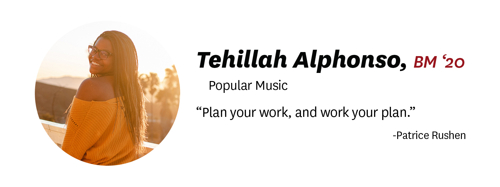 "Photo of Tehillah Alphonso with her ""senior quote."" Description of text: ""Tehillah Alphonso, BM '20, Popular Music. Quote: ""Plan your work, and work your plan."" by Patrice Rushen"
