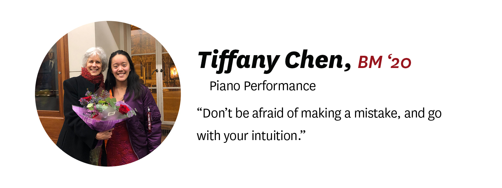 "Photo of Tiffany Chen with her ""senior quote."" Description of text: Tiffany Chen, BM '20, Piano Performance. Quote: ""Don't be afraid of making a mistake, and go with your intuition."" by Tiffany."