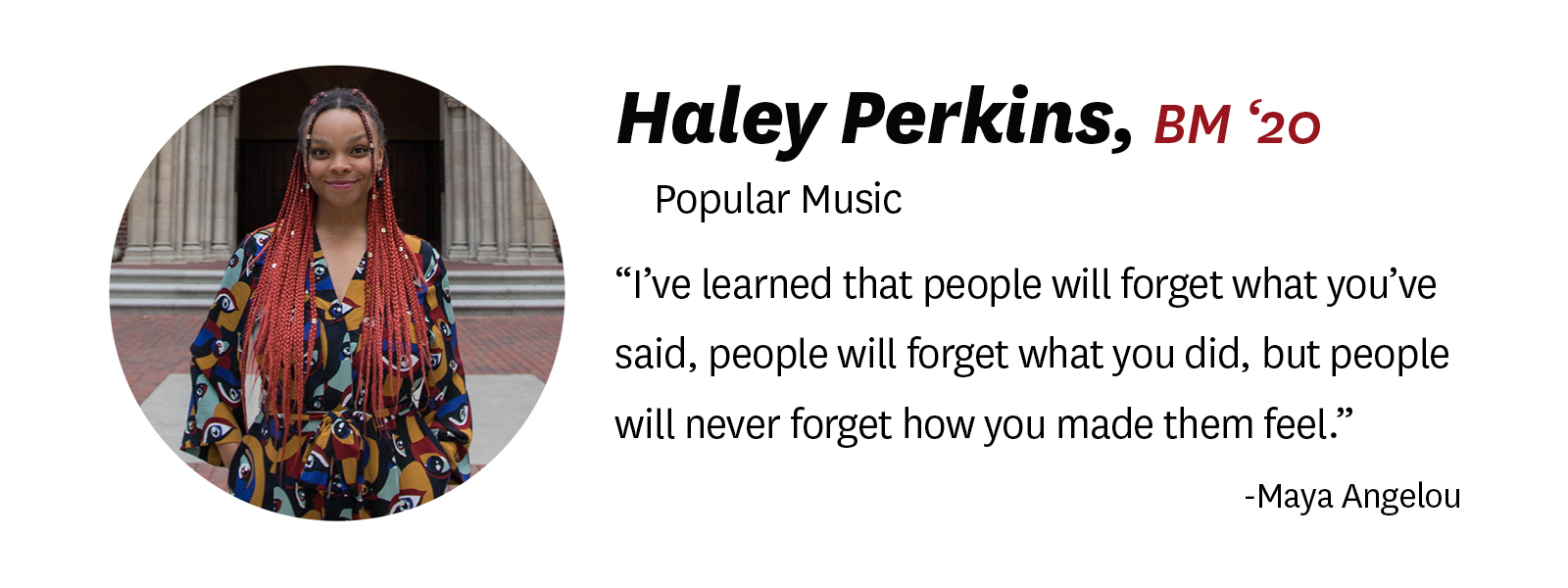 "Photo of Haley Perkins with her ""senior quote."" Description of text: ""Haley Perkins, BM '20, Popular Music. Quote: ""I've learned that people will forget what you've said, people will forget what you did, but people will never forget how you made them feel."" by Maya Angelou"