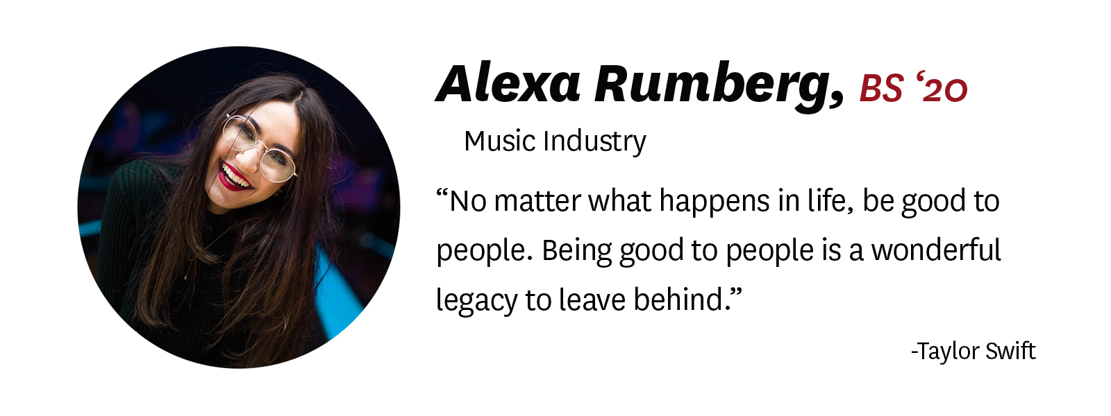 "Photo of Alexa Rumberg with her ""senior quote."" Description of text: Alexa Rumberg, BM '20, Music Industry. Quote: ""No matter what happens in life, be good to people. Being good to people is a wonderful legacy to leave behind."" by Taylor Swift"