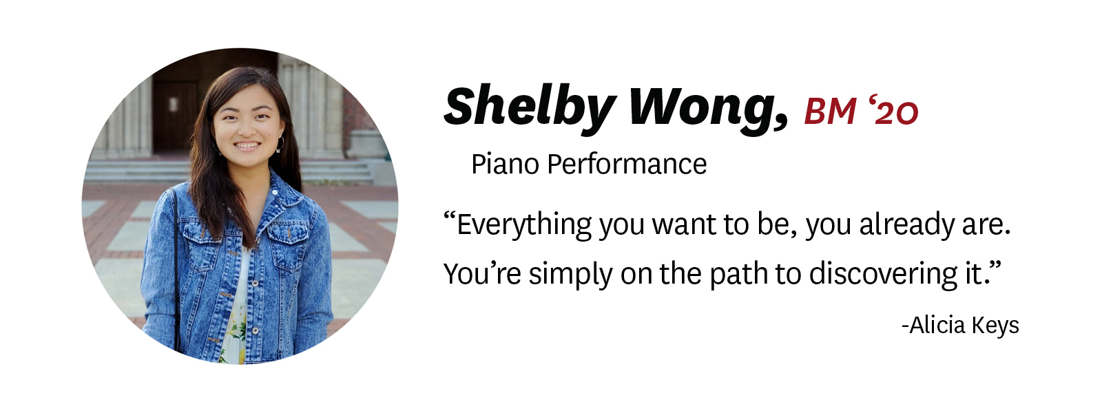 "Photo of Shelby Wong with her name and ""senior quote"": ""Shelby Wong, BM '20, Piano Performance. Quote: ""Everything you want to be, you already are. You're simply on the path to discovering it."" by Alicia Keys"