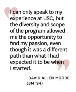 "Pull-quote reading"" I can only speak to my experience at USC, but the diversity and scope of the program allowed me the opportunity to find my passion, even though it was a different path than what I had expected it to be when I started."" by David Allen Moore"